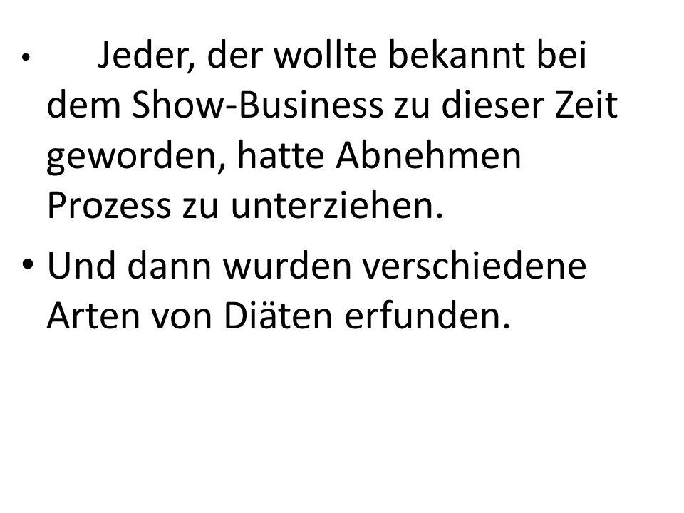 Jeder, der wollte bekannt bei dem Show-Business zu dieser Zeit geworden, hatte Abnehmen Prozess zu unterziehen. Und dann wurden verschiedene Arten von