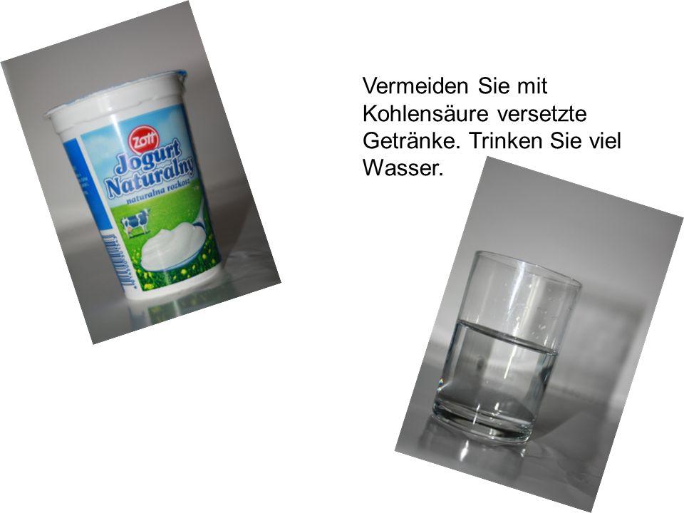 Vermeiden Sie mit Kohlensäure versetzte Getränke. Trinken Sie viel Wasser.