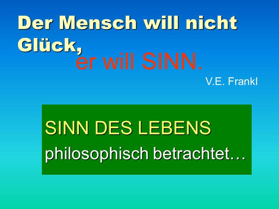 Der Mensch will nicht Glück, SINN DES LEBENS philosophisch betrachtet… er will SINN. V.E. Frankl