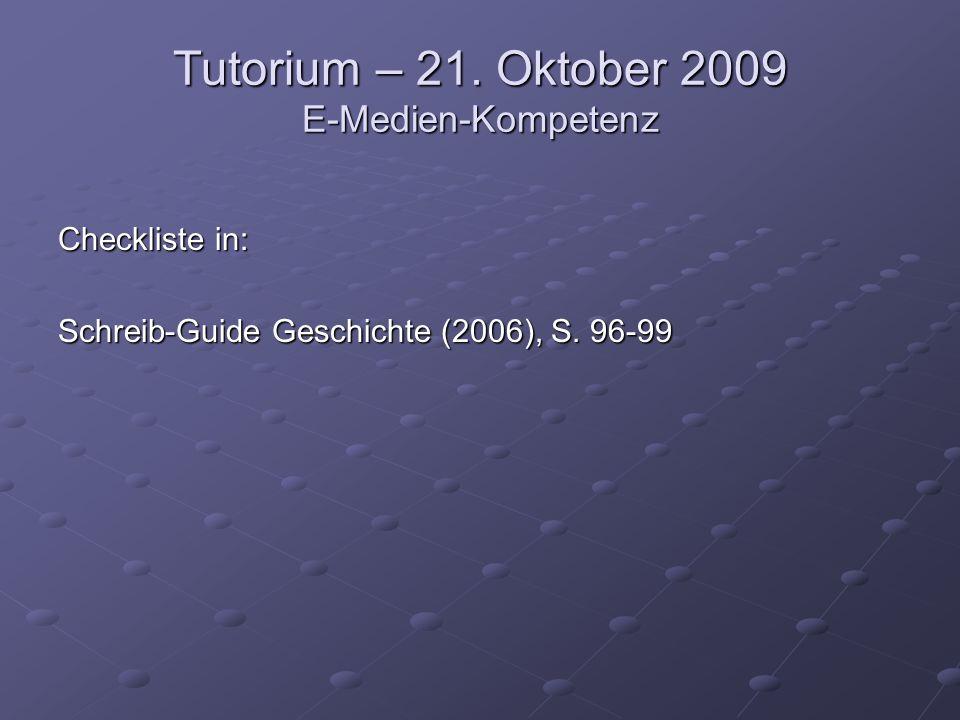 Tutorium – 21. Oktober 2009 E-Medien-Kompetenz Checkliste in: Schreib-Guide Geschichte (2006), S.
