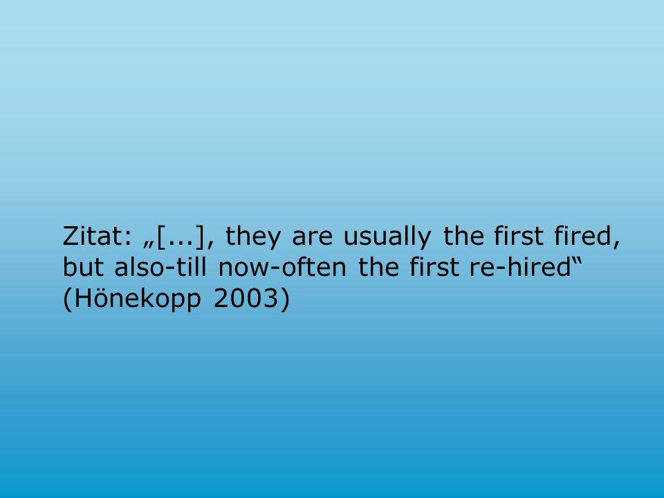"Zitat: ""[...], they are usually the first fired, but also-till now-often the first re-hired (Hönekopp 2003)"