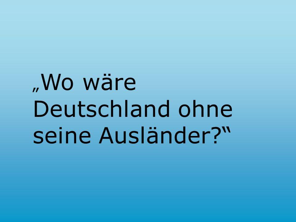 """"""" Wo wäre Deutschland ohne seine Ausländer"""
