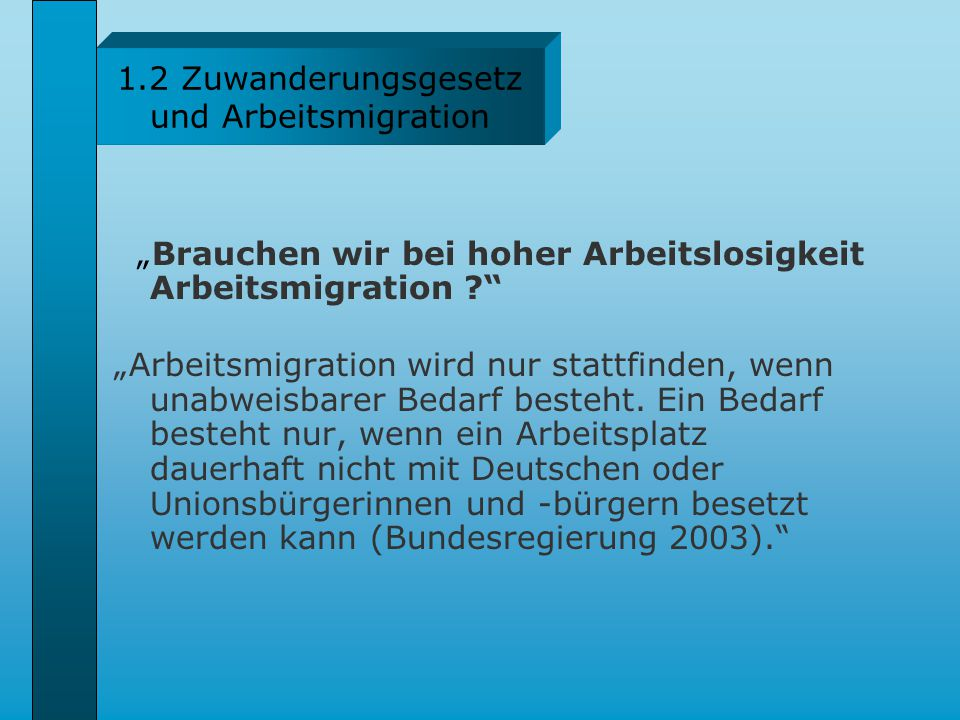 1.2 Zuwanderungsgesetz und Arbeitsmigration Das Zuwanderungsgesetz sieht außerdem Arbeitsmigration in folgenden Fällen vor: für Spitzenkräfte (Deutschland muss seine Position im Internationalen Wettbewerb um die besten Köpfe verbessern), für Selbständige, die mindestens eine Million Euro investieren und mindestens 10 Arbeitsplätze schaffen, und um eine offene Stelle zu besetzen, für die kein einheimischer Arbeitnehmer oder keine einheimische Arbeitnehmerin gefunden werden konnte.