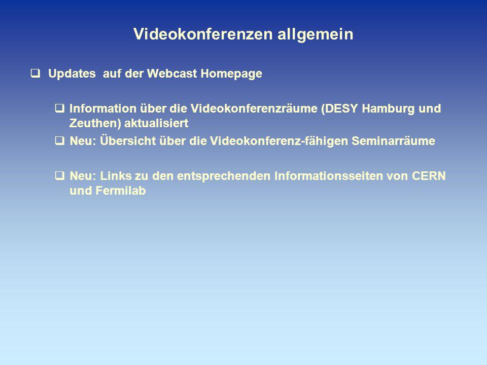 Videokonferenzen allgemein  Updates auf der Webcast Homepage  Information über die Videokonferenzräume (DESY Hamburg und Zeuthen) aktualisiert  Neu: Übersicht über die Videokonferenz-fähigen Seminarräume  Neu: Links zu den entsprechenden Informationsseiten von CERN und Fermilab