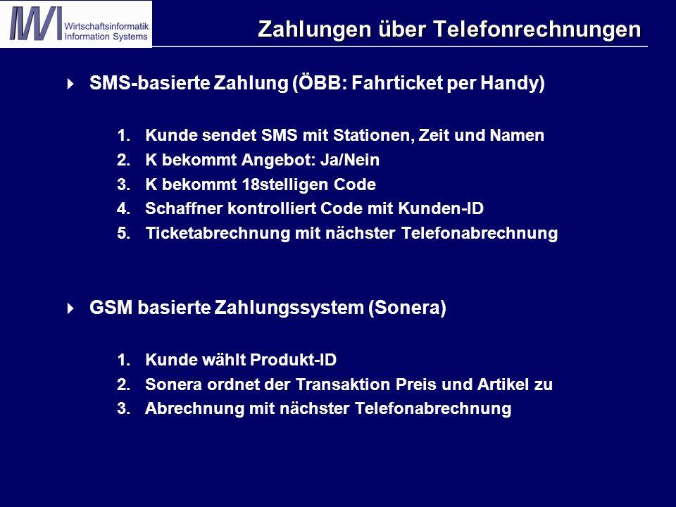 Zahlungen über Telefonrechnungen  SMS-basierte Zahlung (ÖBB: Fahrticket per Handy) 1.Kunde sendet SMS mit Stationen, Zeit und Namen 2.K bekommt Angebot: Ja/Nein 3.K bekommt 18stelligen Code 4.Schaffner kontrolliert Code mit Kunden-ID 5.Ticketabrechnung mit nächster Telefonabrechnung  GSM basierte Zahlungssystem (Sonera) 1.Kunde wählt Produkt-ID 2.Sonera ordnet der Transaktion Preis und Artikel zu 3.Abrechnung mit nächster Telefonabrechnung