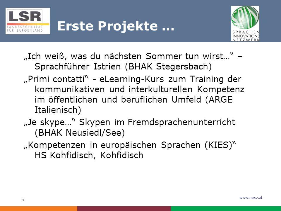 """www.oesz.at 8 Erste Projekte … """"Ich weiß, was du nächsten Sommer tun wirst… – Sprachführer Istrien (BHAK Stegersbach) """"Primi contatti - eLearning-Kurs zum Training der kommunikativen und interkulturellen Kompetenz im öffentlichen und beruflichen Umfeld (ARGE Italienisch) """"Je skype… Skypen im Fremdsprachenunterricht (BHAK Neusiedl/See) """"Kompetenzen in europäischen Sprachen (KIES) HS Kohfidisch, Kohfidisch"""