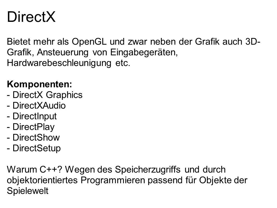 DirectX Bietet mehr als OpenGL und zwar neben der Grafik auch 3D- Grafik, Ansteuerung von Eingabegeräten, Hardwarebeschleunigung etc. Komponenten: - D