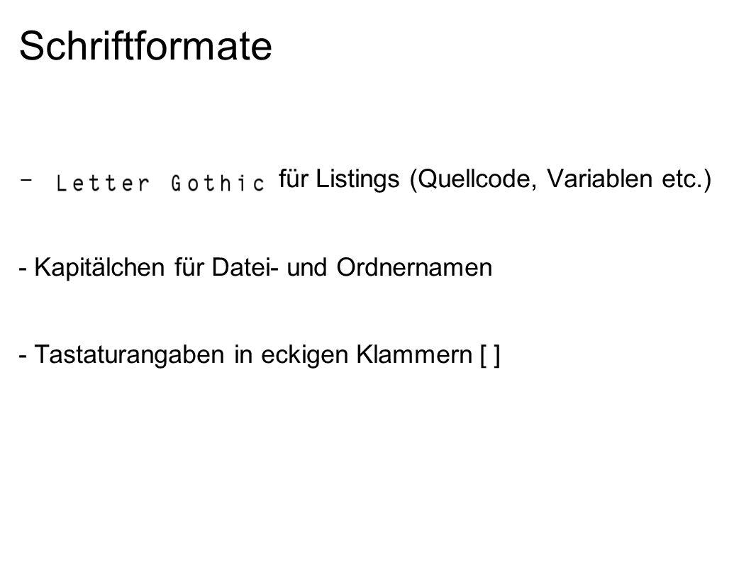 Schriftformate - Letter Gothic für Listings (Quellcode, Variablen etc.) - Kapitälchen für Datei- und Ordnernamen - Tastaturangaben in eckigen Klammern