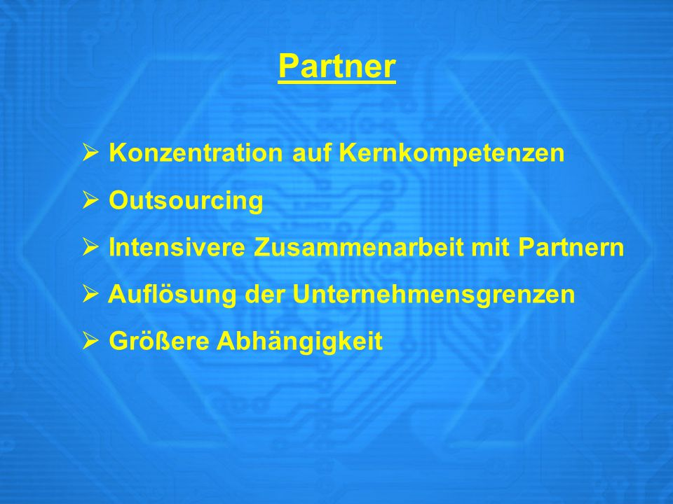  Konzentration auf Kernkompetenzen  Outsourcing  Intensivere Zusammenarbeit mit Partnern  Auflösung der Unternehmensgrenzen  Größere Abhängigkeit