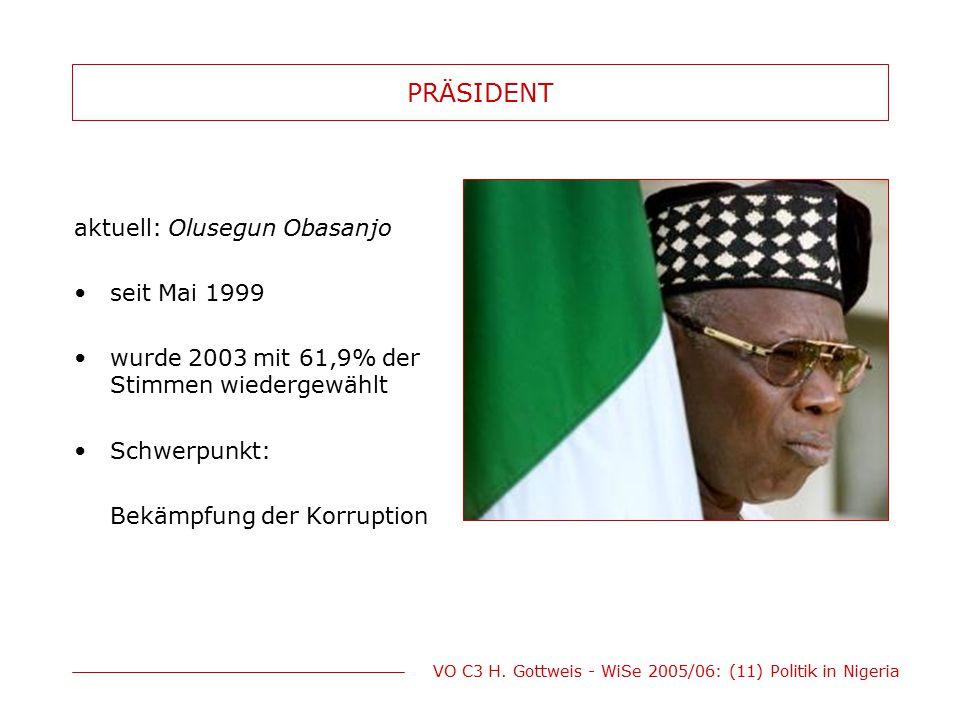 VO C3 H. Gottweis - WiSe 2005/06: (11) Politik in Nigeria PRÄSIDENT aktuell: Olusegun Obasanjo seit Mai 1999 wurde 2003 mit 61,9% der Stimmen wiederge