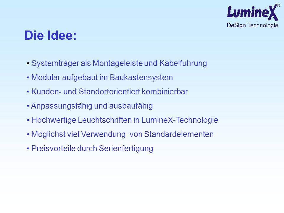 Die Idee: Systemträger als Montageleiste und Kabelführung Modular aufgebaut im Baukastensystem Kunden- und Standortorientiert kombinierbar Anpassungsfähig und ausbaufähig Hochwertige Leuchtschriften in LumineX-Technologie Möglichst viel Verwendung von Standardelementen Preisvorteile durch Serienfertigung