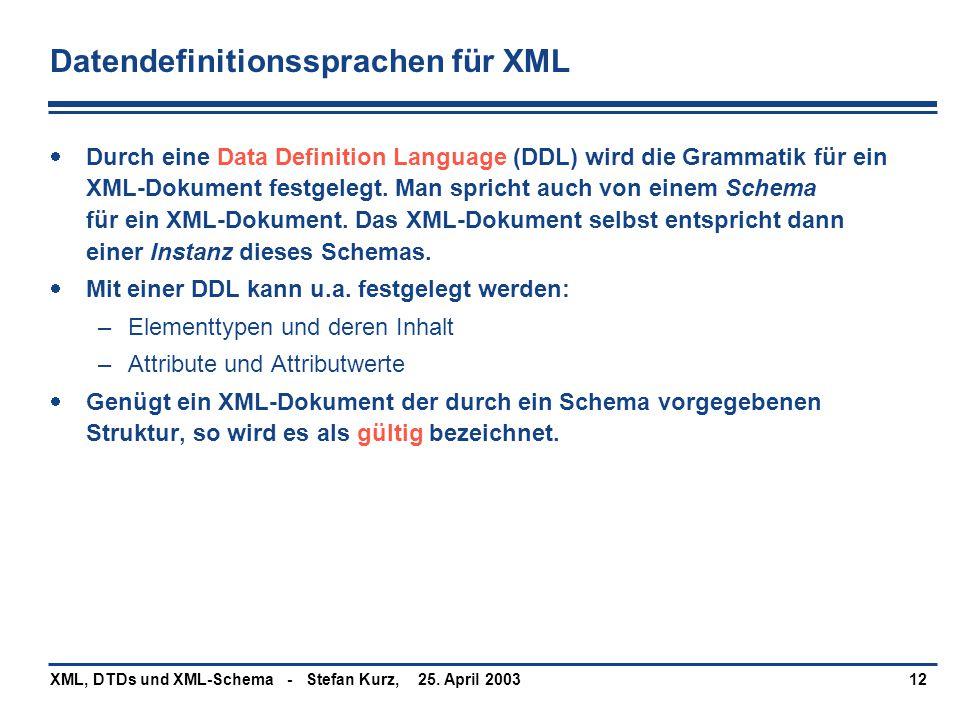 25. April 2003XML, DTDs und XML-Schema - Stefan Kurz,12 Datendefinitionssprachen für XML  Durch eine Data Definition Language (DDL) wird die Grammati