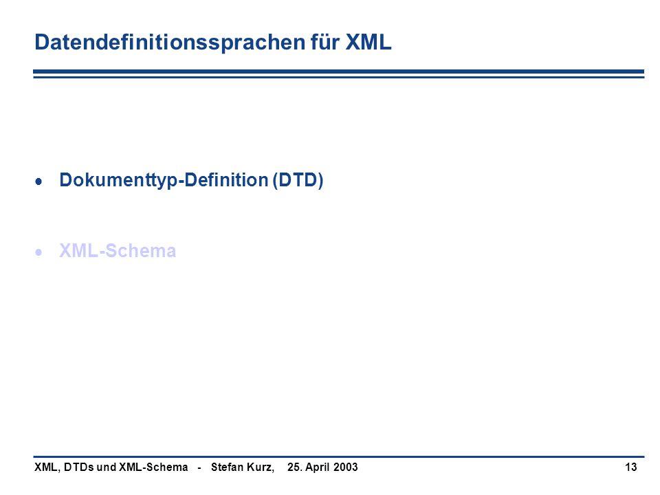25. April 2003XML, DTDs und XML-Schema - Stefan Kurz,13 Datendefinitionssprachen für XML  Dokumenttyp-Definition (DTD)  XML-Schema