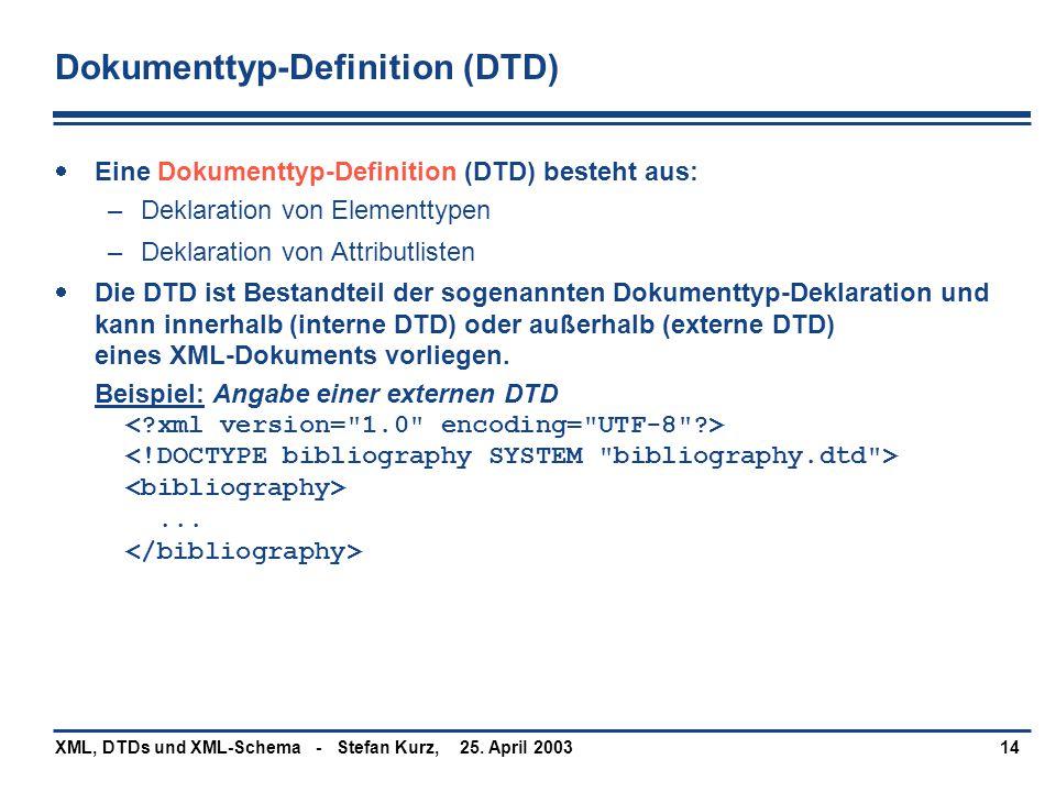 25. April 2003XML, DTDs und XML-Schema - Stefan Kurz,14 Dokumenttyp-Definition (DTD)  Eine Dokumenttyp-Definition (DTD) besteht aus: –Deklaration von