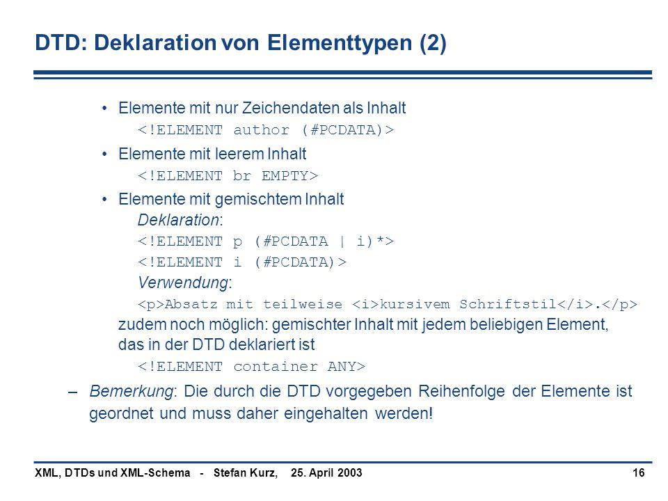 25. April 2003XML, DTDs und XML-Schema - Stefan Kurz,16 DTD: Deklaration von Elementtypen (2) Elemente mit nur Zeichendaten als Inhalt Elemente mit le