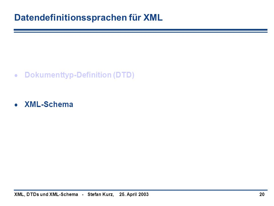 25. April 2003XML, DTDs und XML-Schema - Stefan Kurz,20 Datendefinitionssprachen für XML  Dokumenttyp-Definition (DTD)  XML-Schema
