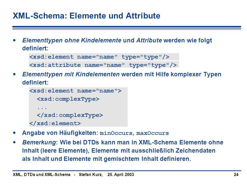 25. April 2003XML, DTDs und XML-Schema - Stefan Kurz,24 XML-Schema: Elemente und Attribute  Elementtypen ohne Kindelemente und Attribute werden wie f
