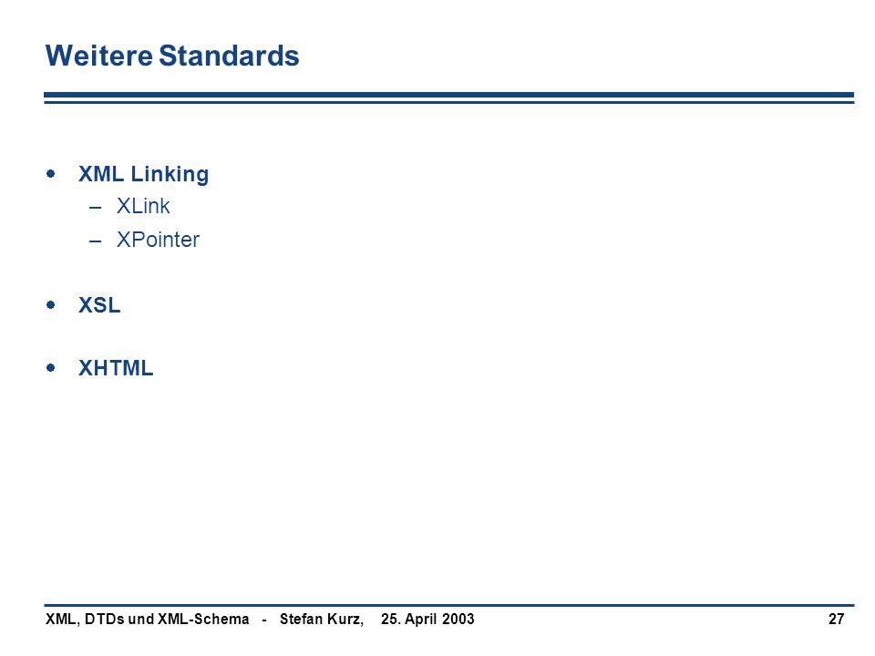25. April 2003XML, DTDs und XML-Schema - Stefan Kurz,27 Weitere Standards  XML Linking –XLink –XPointer  XSL  XHTML