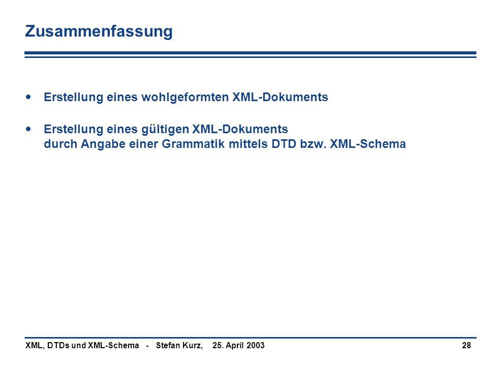 25. April 2003XML, DTDs und XML-Schema - Stefan Kurz,28 Zusammenfassung  Erstellung eines wohlgeformten XML-Dokuments  Erstellung eines gültigen XML