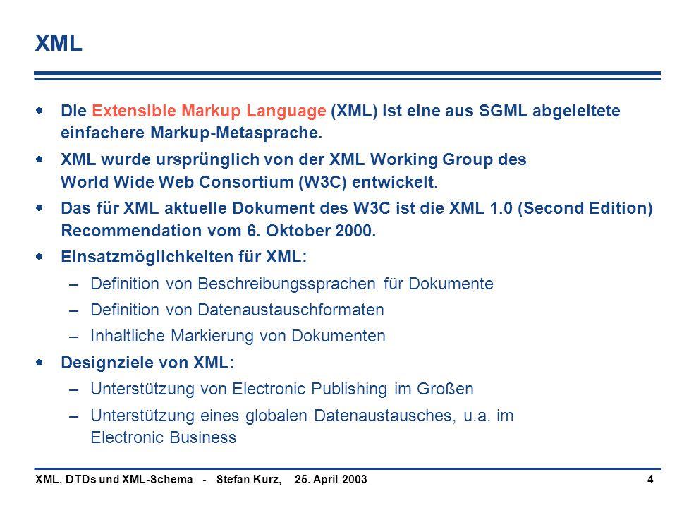 25. April 2003XML, DTDs und XML-Schema - Stefan Kurz,4 XML  Die Extensible Markup Language (XML) ist eine aus SGML abgeleitete einfachere Markup-Meta