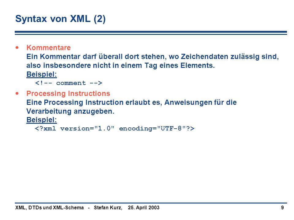 25. April 2003XML, DTDs und XML-Schema - Stefan Kurz,9 Syntax von XML (2)  Kommentare Ein Kommentar darf überall dort stehen, wo Zeichendaten zulässi