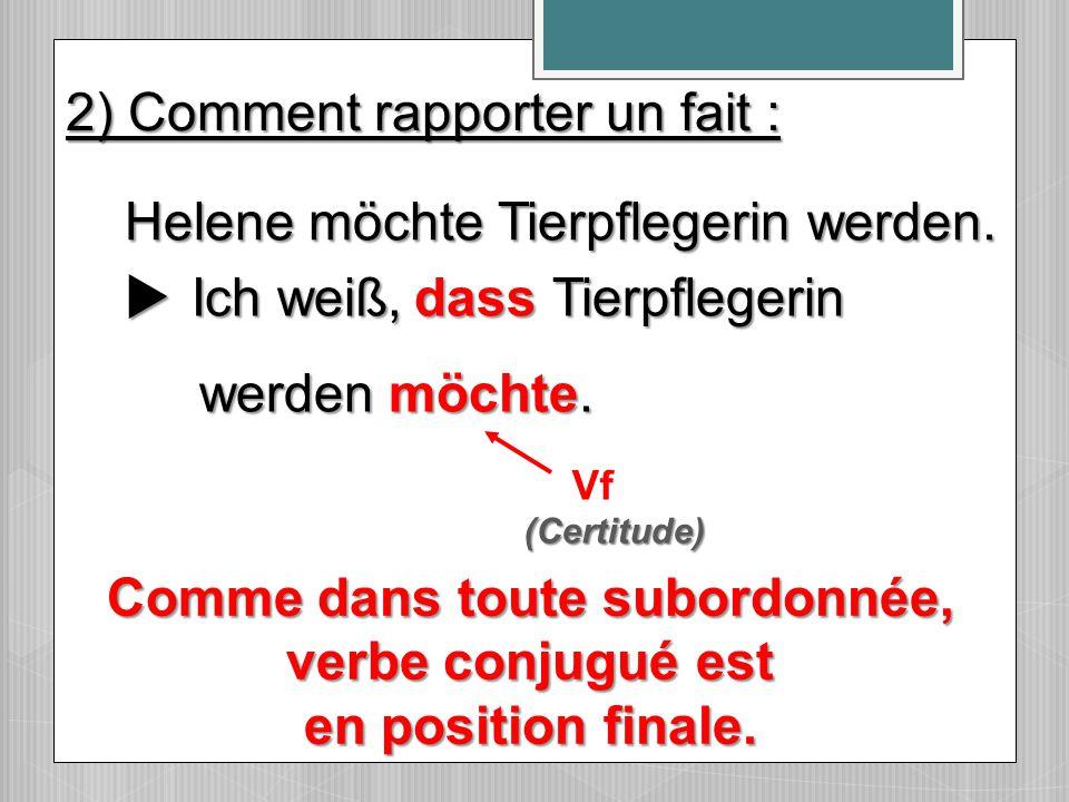  Ich weiß, Tierpflegerin werden möchte. werden möchte. Vf Helene möchte Tierpflegerin werden. dass 2) Comment rapporter un fait : (Certitude) Comme d