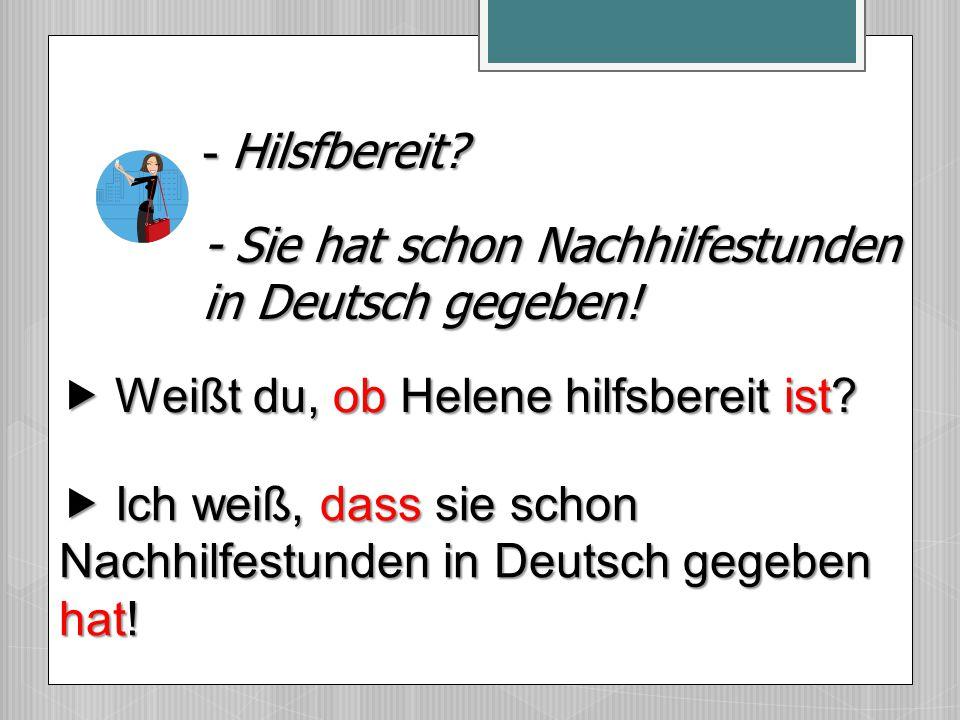  Ich weiß, dass sie schon Nachhilfestunden in Deutsch gegeben hat! - Sie hat schon Nachhilfestunden in Deutsch gegeben! - Hilsfbereit?  Weißt du, ob
