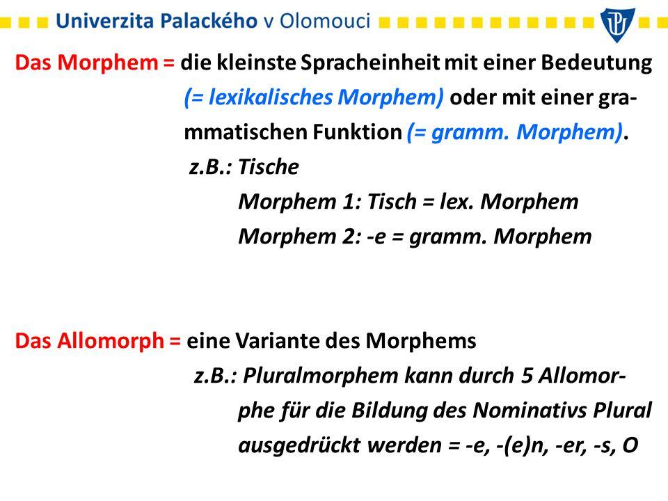 Das Morphem = die kleinste Spracheinheit mit einer Bedeutung (= lexikalisches Morphem) oder mit einer gra- mmatischen Funktion (= gramm. Morphem). z.B