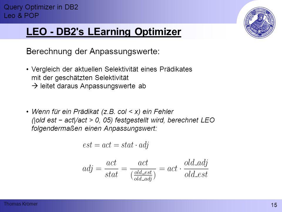 Query Optimizer in DB2 Leo & POP Thomas Krömer 15 LEO - DB2 s LEarning Optimizer Berechnung der Anpassungswerte: Vergleich der aktuellen Selektivität eines Prädikates mit der geschätzten Selektivität  leitet daraus Anpassungswerte ab Wenn für ein Prädikat (z.B.