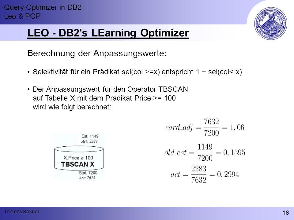 Query Optimizer in DB2 Leo & POP Thomas Krömer 16 LEO - DB2 s LEarning Optimizer Berechnung der Anpassungswerte: Selektivität für ein Prädikat sel(col >=x) entspricht 1 − sel(col< x) Der Anpassungswert für den Operator TBSCAN auf Tabelle X mit dem Prädikat Price >= 100 wird wie folgt berechnet:
