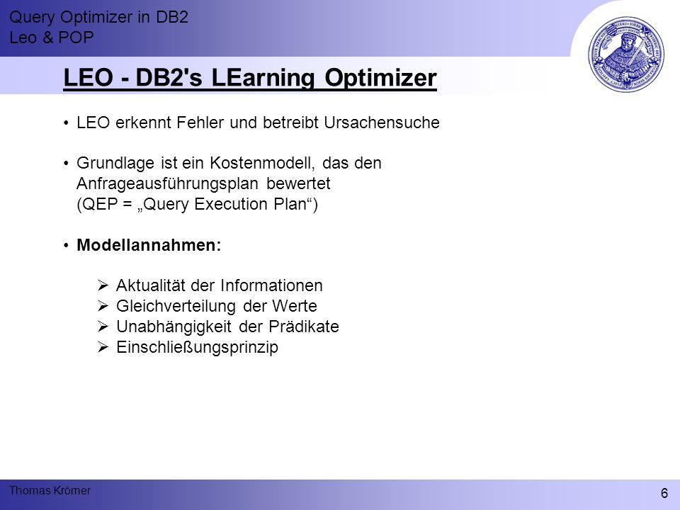 """Query Optimizer in DB2 Leo & POP Thomas Krömer 6 LEO - DB2 s LEarning Optimizer LEO erkennt Fehler und betreibt Ursachensuche Grundlage ist ein Kostenmodell, das den Anfrageausführungsplan bewertet (QEP = """"Query Execution Plan ) Modellannahmen:  Aktualität der Informationen  Gleichverteilung der Werte  Unabhängigkeit der Prädikate  Einschließungsprinzip"""