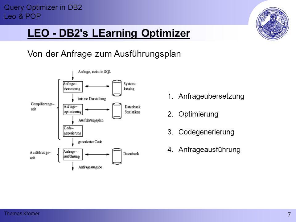 Query Optimizer in DB2 Leo & POP Thomas Krömer 7 LEO - DB2 s LEarning Optimizer Von der Anfrage zum Ausführungsplan 1.Anfrageübersetzung 2.Optimierung 3.Codegenerierung 4.Anfrageausführung