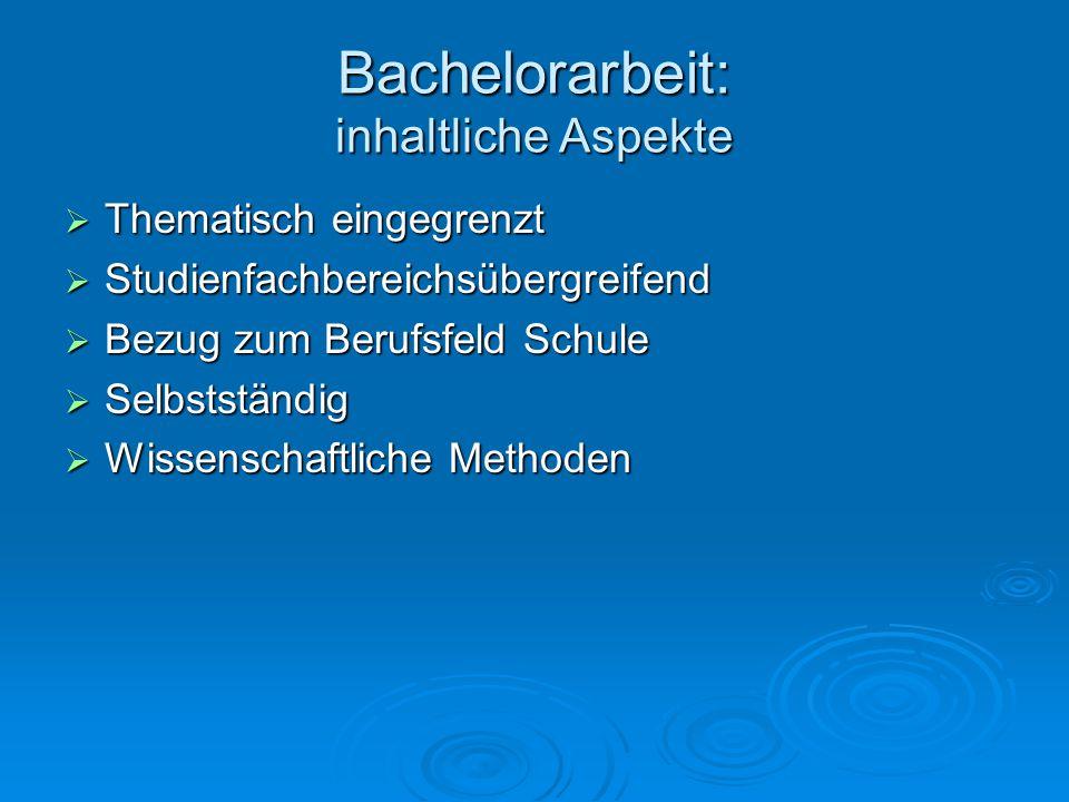 Bachelorarbeit: inhaltliche Aspekte  Thematisch eingegrenzt  Studienfachbereichsübergreifend  Bezug zum Berufsfeld Schule  Selbstständig  Wissenschaftliche Methoden