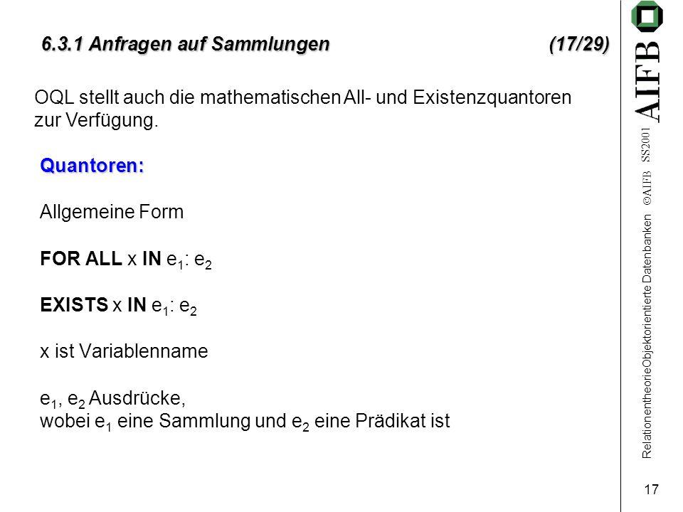 RelationentheorieObjektorientierte Datenbanken  AIFB SS2001 17 6.3.1 Anfragen auf Sammlungen (17/29) Quantoren: Allgemeine Form FOR ALL x IN e 1 : e