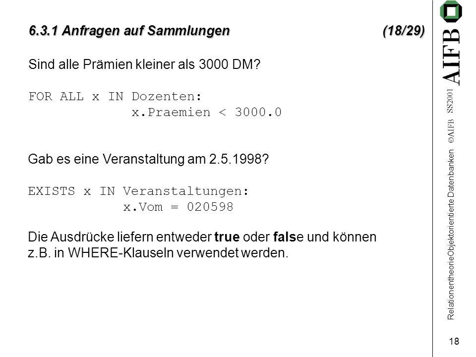 RelationentheorieObjektorientierte Datenbanken  AIFB SS2001 18 6.3.1 Anfragen auf Sammlungen (18/29) Sind alle Prämien kleiner als 3000 DM? FOR ALL x