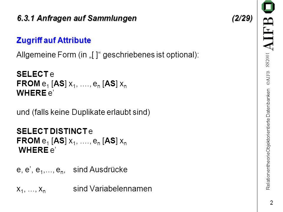 RelationentheorieObjektorientierte Datenbanken  AIFB SS2001 3 6.3.1 Anfragen auf Sammlungen (3/29) Selektion: Alle Personen die in Bochum wohnen SELECT x FROM Personen x WHERE x.Adresse = Bochum Personen ist die Extension der Klasse Person.