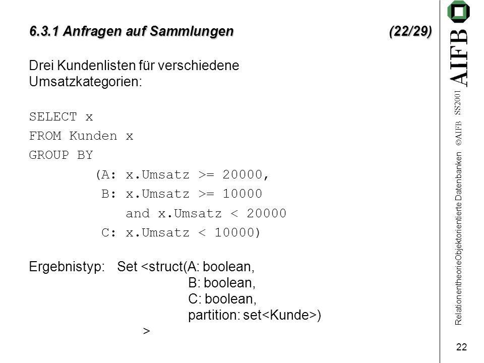 RelationentheorieObjektorientierte Datenbanken  AIFB SS2001 22 6.3.1 Anfragen auf Sammlungen (22/29) Drei Kundenlisten für verschiedene Umsatzkategor