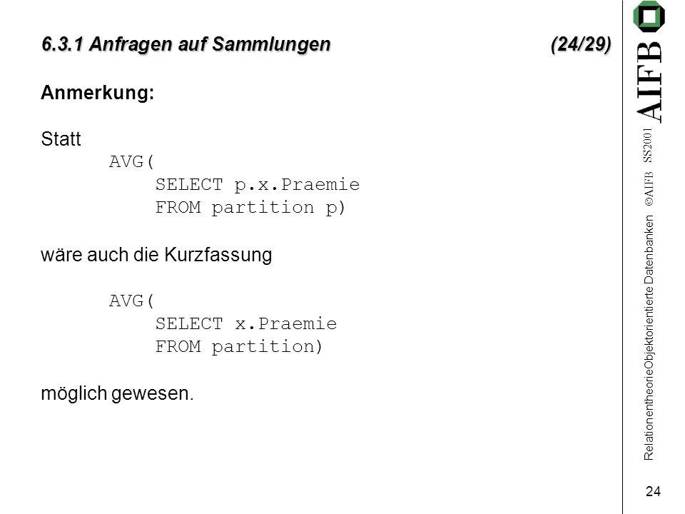 RelationentheorieObjektorientierte Datenbanken  AIFB SS2001 24 6.3.1 Anfragen auf Sammlungen (24/29) Anmerkung: Statt AVG( SELECT p.x.Praemie FROM pa
