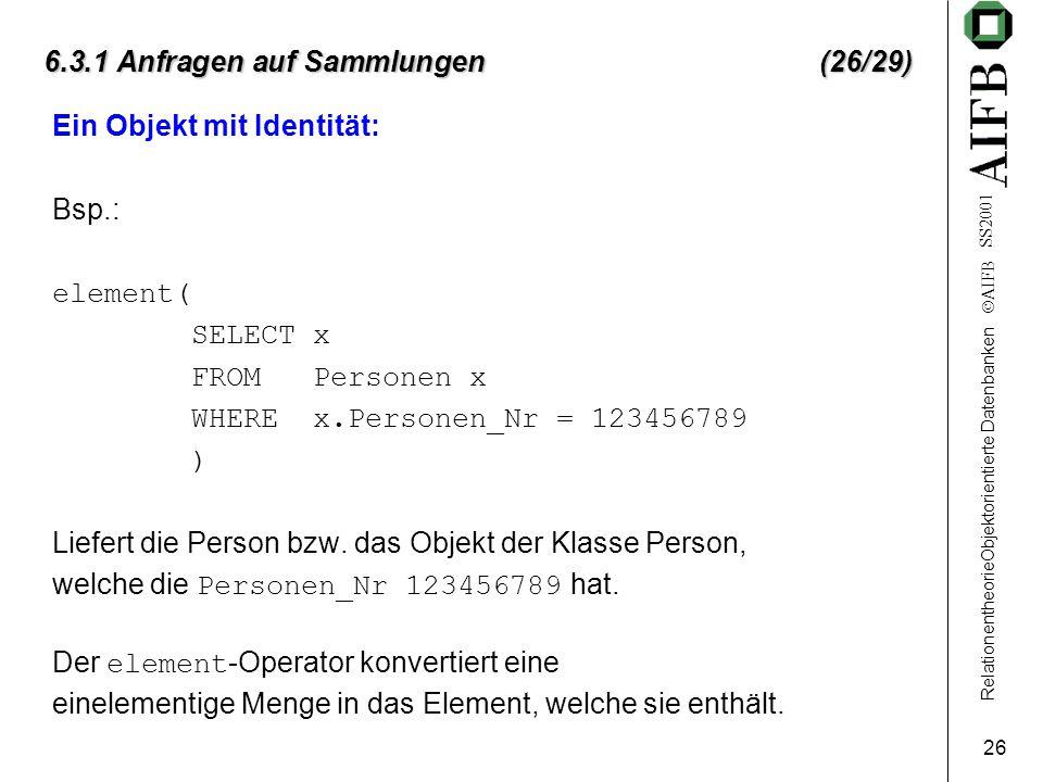 RelationentheorieObjektorientierte Datenbanken  AIFB SS2001 26 6.3.1 Anfragen auf Sammlungen (26/29) Ein Objekt mit Identität: Bsp.: element( SELECT