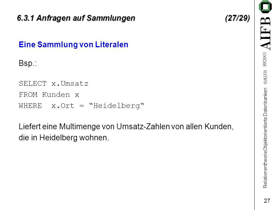RelationentheorieObjektorientierte Datenbanken  AIFB SS2001 27 6.3.1 Anfragen auf Sammlungen (27/29) Eine Sammlung von Literalen Bsp.: SELECT x.Umsat
