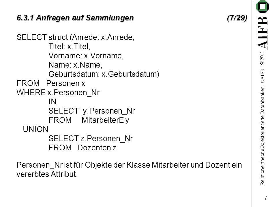RelationentheorieObjektorientierte Datenbanken  AIFB SS2001 7 6.3.1 Anfragen auf Sammlungen (7/29) SELECT struct (Anrede: x.Anrede, Titel: x.Titel, V