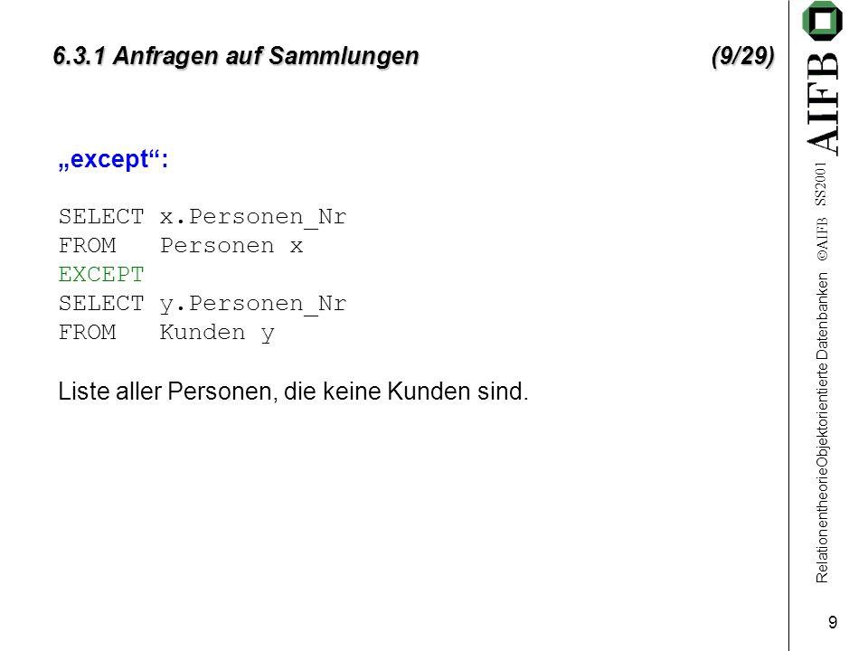 RelationentheorieObjektorientierte Datenbanken  AIFB SS2001 20 6.3.1 Anfragen auf Sammlungen (20/29) Firmenliste (alphabetisch), bei der für jede Firma vermerkt ist, wie viele Mitarbeiter Kunden sind: SELECT STRUCT(Name: x.Name, Mitarbeiteranzahl: count(x.ist_Arbeitgeber _von)) FROM Firmen x ORDER BY x.Name