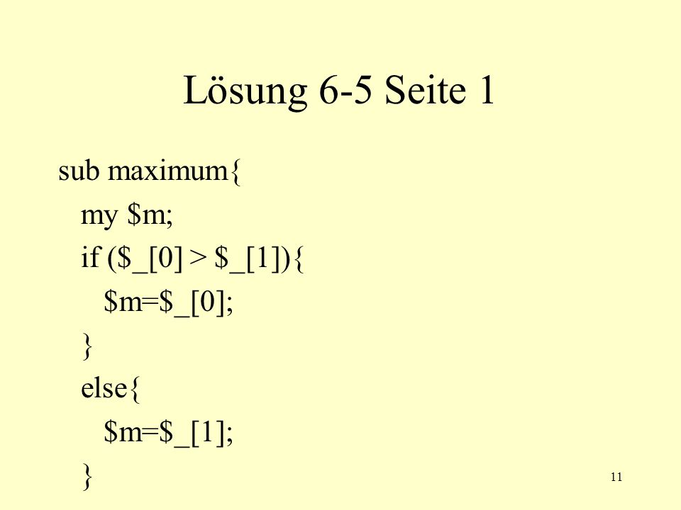11 Lösung 6-5 Seite 1 sub maximum{ my $m; if ($_[0] > $_[1]){ $m=$_[0]; } else{ $m=$_[1]; }