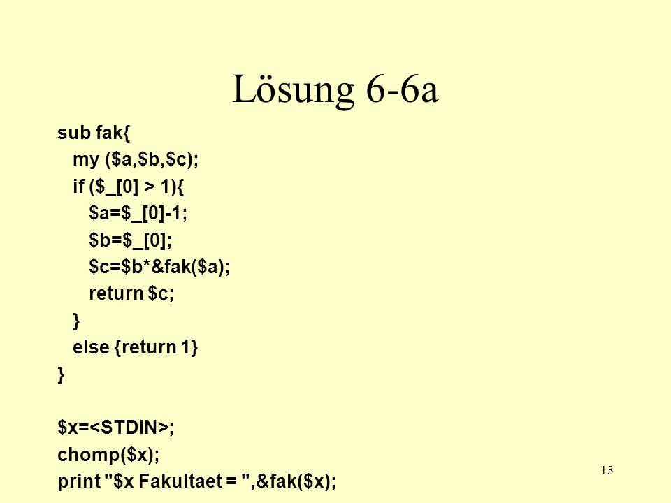 13 Lösung 6-6a sub fak{ my ($a,$b,$c); if ($_[0] > 1){ $a=$_[0]-1; $b=$_[0]; $c=$b*&fak($a); return $c; } else {return 1} } $x= ; chomp($x); print $x Fakultaet = ,&fak($x);