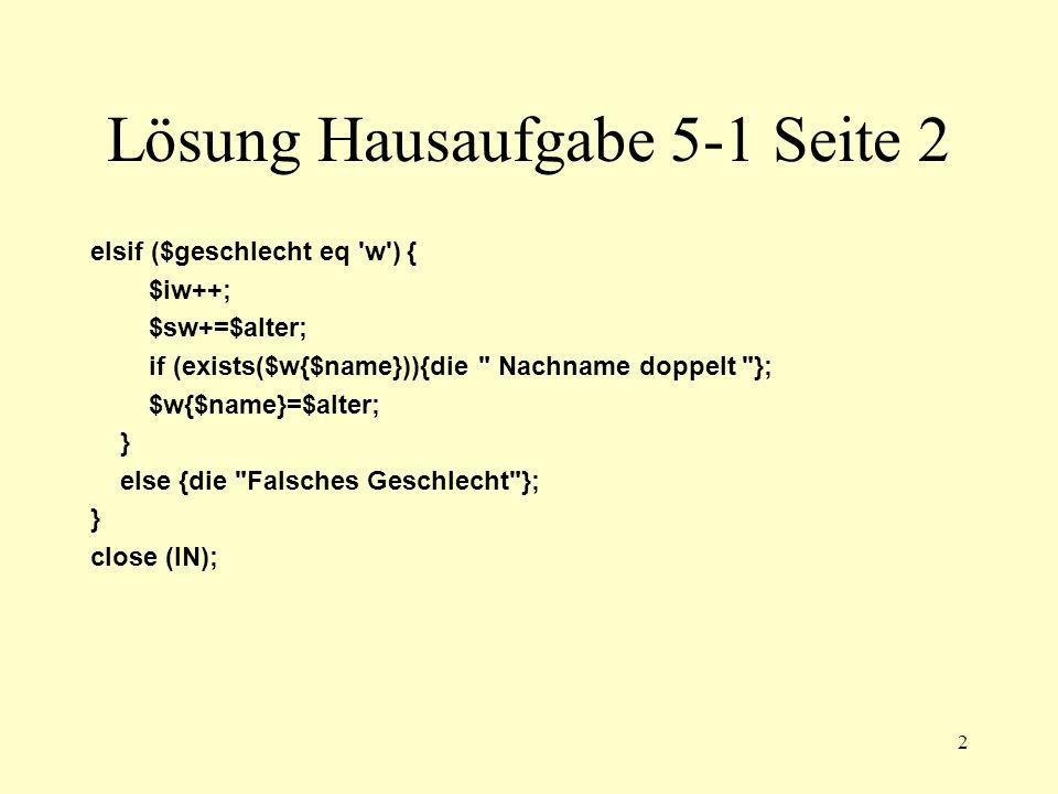 3 Lösung Hausaufgabe 5-1 Seite 3 #Durchschnitte berechnen $dm=$sm/$im; print Altersdurchschnitt maennlich: $dm\n ; $dw=$sw/$iw; print Altersdurchschnitt weiblich: $dw\n ; # Sortieren und Ausgeben @a=sort(keys(%m)); foreach $name (@a){ $abw=$m{$name}-$dm; print $name Abweichung: $abw\n ; } @a=sort(keys(%w)); foreach $name (@a){ $abw=$w{$name}-$dw; print $name Abweichung: $abw\n ; }