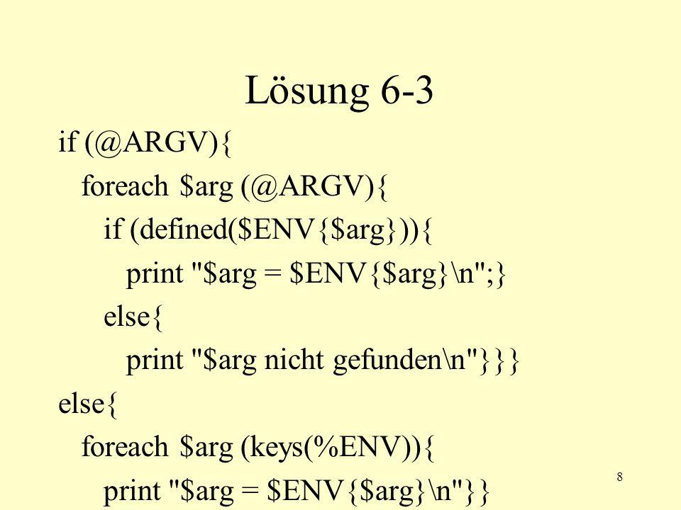 8 Lösung 6-3 if (@ARGV){ foreach $arg (@ARGV){ if (defined($ENV{$arg})){ print $arg = $ENV{$arg}\n ;} else{ print $arg nicht gefunden\n }}} else{ foreach $arg (keys(%ENV)){ print $arg = $ENV{$arg}\n }}