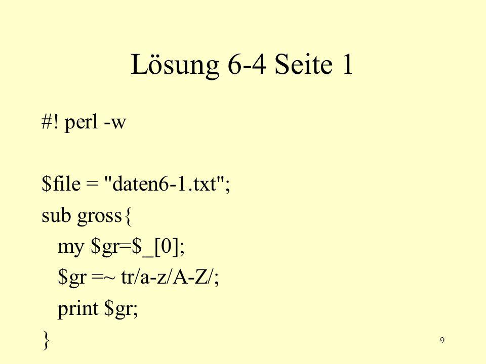 10 Lösung 6-4 Seite 2 open(XYZ,$file) || die Oeffnen misslungen $file $! ; while ($text= ){ &gross($text); print $text; } close(XYZ);