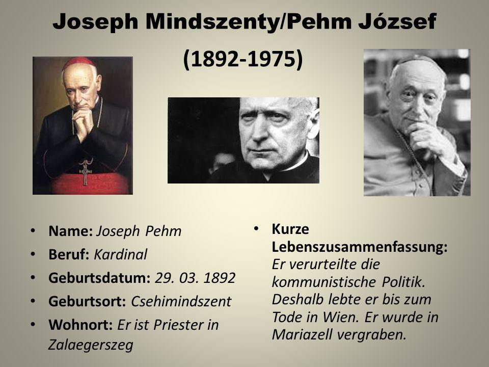 Joseph Mindszenty/Pehm József Name: Joseph Pehm Beruf: Kardinal Geburtsdatum: 29. 03. 1892 Geburtsort: Csehimindszent Wohnort: Er ist Priester in Zala