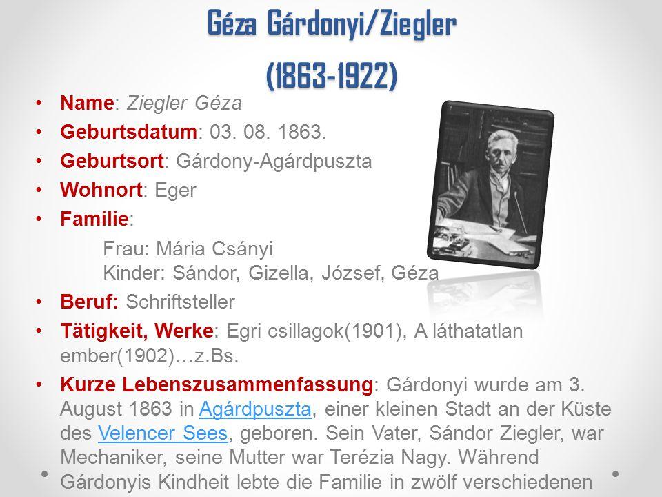 Géza Gárdonyi/Ziegler (1863-1922) Name: Ziegler Géza Geburtsdatum: 03. 08. 1863. Geburtsort: Gárdony-Agárdpuszta Wohnort: Eger Familie: Frau: Mária Cs