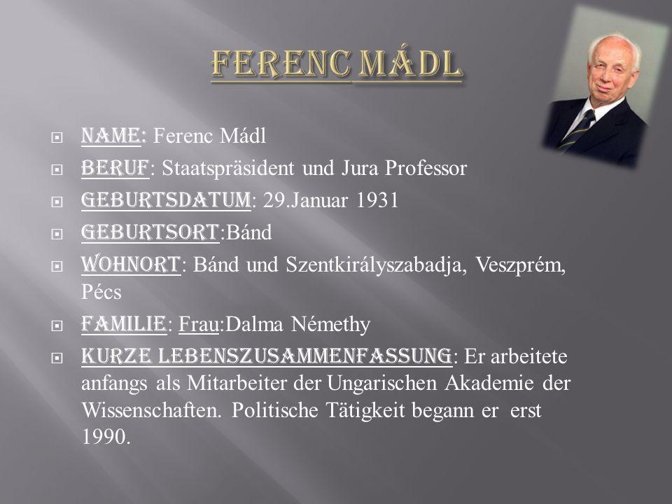  Name: Ferenc Mádl  Beruf : Staatspräsident und Jura Professor  Geburtsdatum : 29.Januar 1931  Geburtsort :Bánd  Wohnort : Bánd und Szentkirálysz